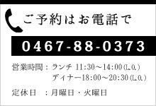 ご予約はお電話で 0467-88-0373 営業時間:ランチ 11:30〜14:00(L.O.)/ディナー 18:00〜20:30(L.O.) 定休日: 火曜日